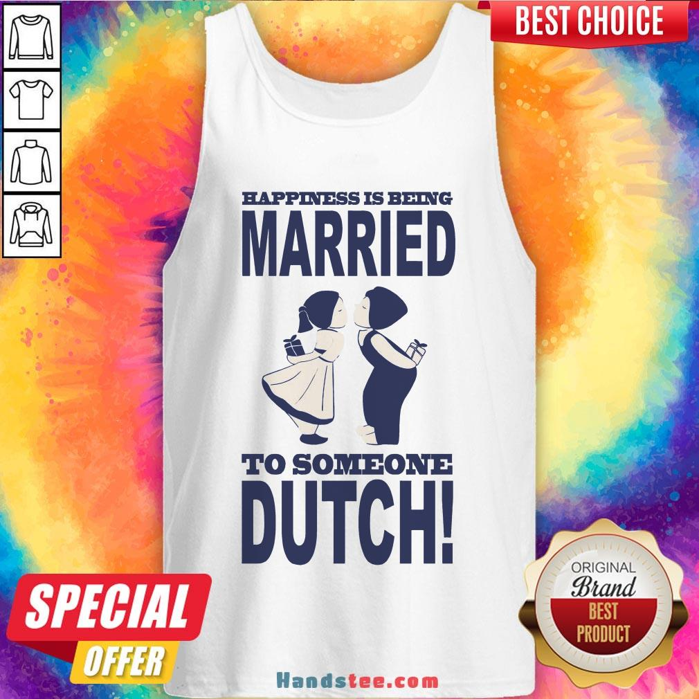 Pretty Happiness Is Being Married To Someone Dutch Tank Top- Design By Handstee.com
