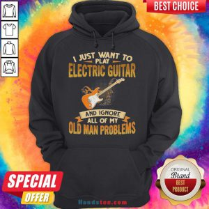 Pretty I Just Want To Play Electric Guitar And Ignore All Of My Old Man Problems Hoodie- Design By Handstee.com