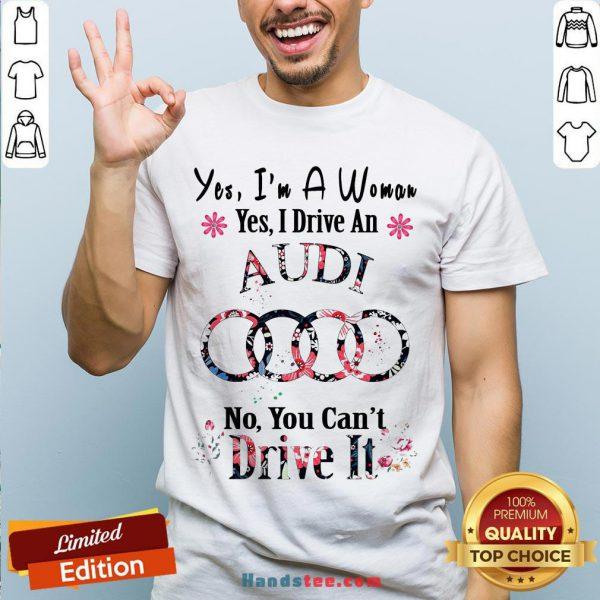 Yes I'm A Woman Yes I Drive An Audi No You Can't Drive It Flower Shirt - Design By Handstee.com