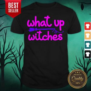 What Up Witches Halloween Shirt