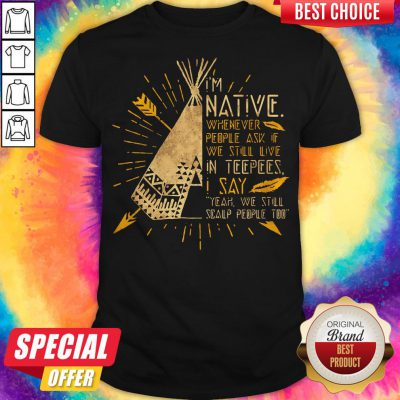 I'm Native Whenever People Ask If We Still Live In Teepees I Say Yeah We Still Soalp People Too Shirt