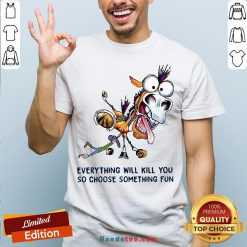 Everything Will Kill You So Choose Something Fun Horse Shirt