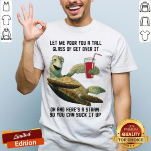 Let Me Pour You Tall Glass Get Over Turtle Oh And Here's A Straw So You Can Suck It Up Turtle Shirt