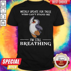 Penguin Weekly Update For Those Who Can't Stand Me I'm Still Breathing Shirt