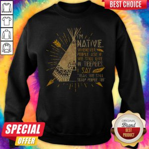 I'm Native Whenever People Ask If We Still Live In Teepees I Say Yeah We Still Soalp People Too Sweatshirt