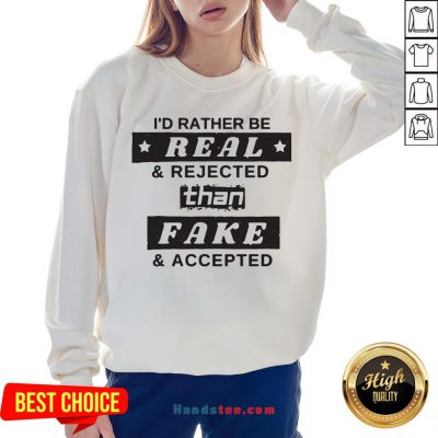 I'd Rather Be Real And Rejected Than Fake And Accepted Sweatshirt