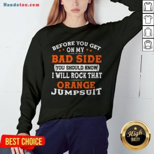 Before You Get On My Bad Side You Should Know I Will Rock That Orange Jumpsuit Sweatshirt