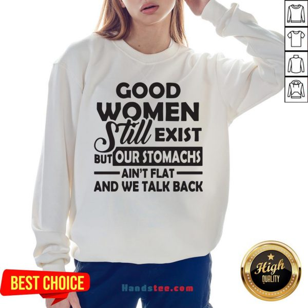 Good Women Still Exist But Our Stomachs Ain't Flat And We Talk Back Sweatshirt