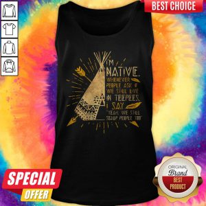 I'm Native Whenever People Ask If We Still Live In Teepees I Say Yeah We Still Soalp People Too Tank Top