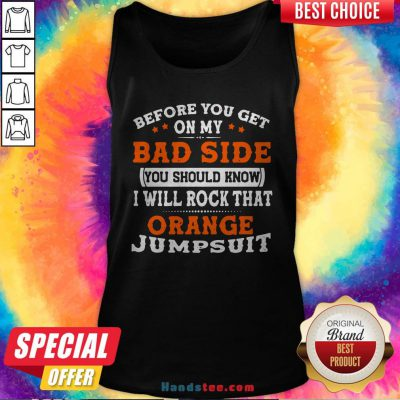 Before You Get On My Bad Side You Should Know I Will Rock That Orange Jumpsuit Tank Top