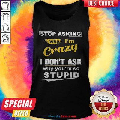 Stop Asking Why I'm Crazy I Don't Ask Why You Are So Stupid Tank Top