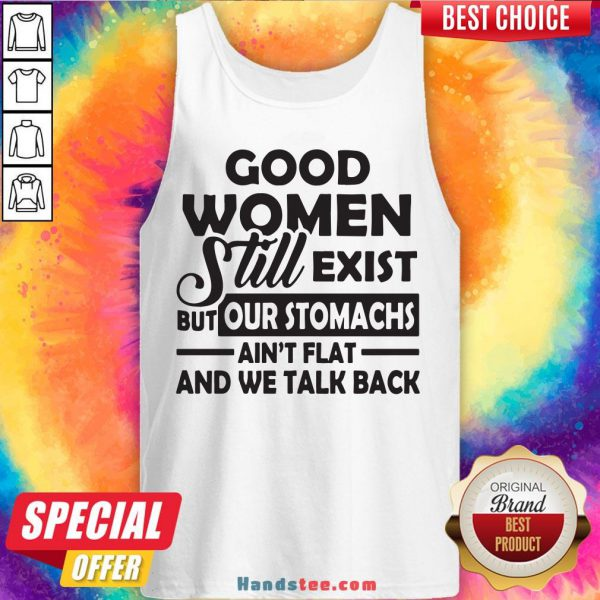 Good Women Still Exist But Our Stomachs Ain't Flat And We Talk Back Tank Top