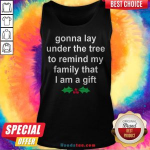 Gonna Lay Under The Tree To Remind My Family That I Am A Gift Tank Top - Design By Handstee.com