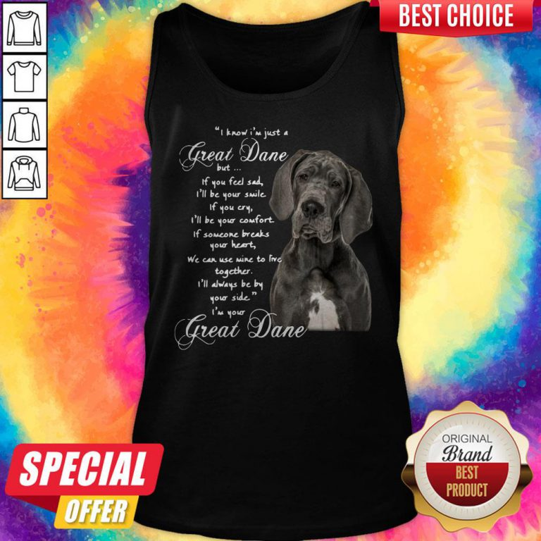 I Know I'm Just A Great Dane But If You Feel Sad I'll Be Your Smile If You Cry Tank Top