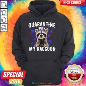 Top Quarantine With My Raccoon Funny Hoodie- Design By Handstee.com