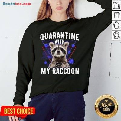 Top Quarantine With My Raccoon Funny Sweatshirt- Design By Handstee.com