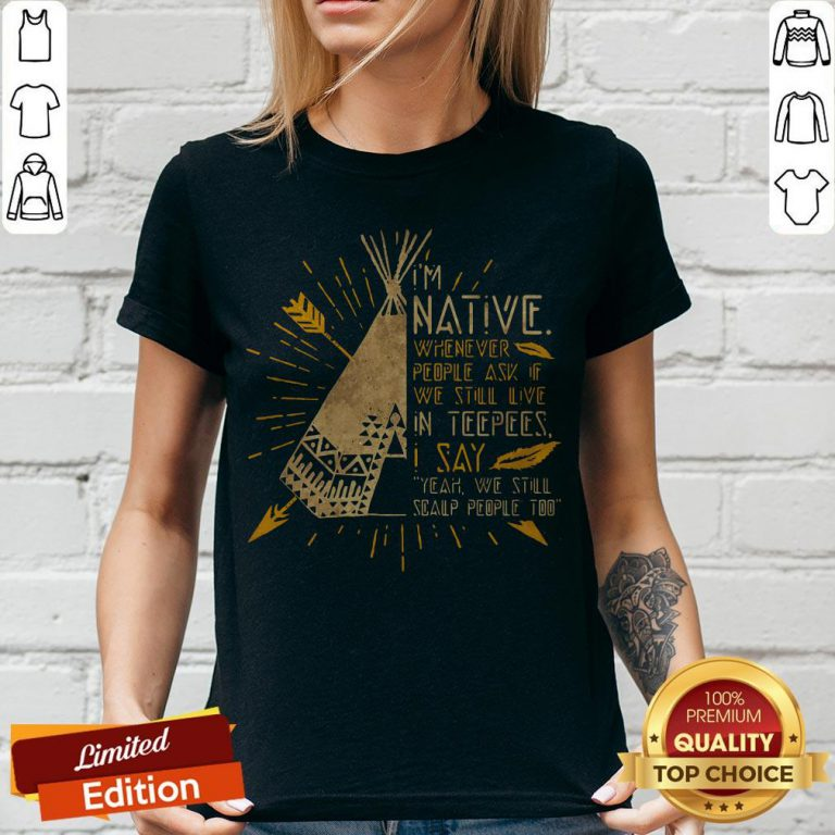 I'm Native Whenever People Ask If We Still Live In Teepees I Say Yeah We Still Soalp People Too V-neck