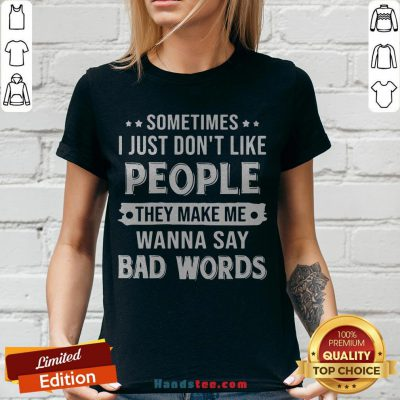 Sometimes I Just Don't Like People They Make Me Wanna Say Bad Words V-neck - Design By Handstee.com