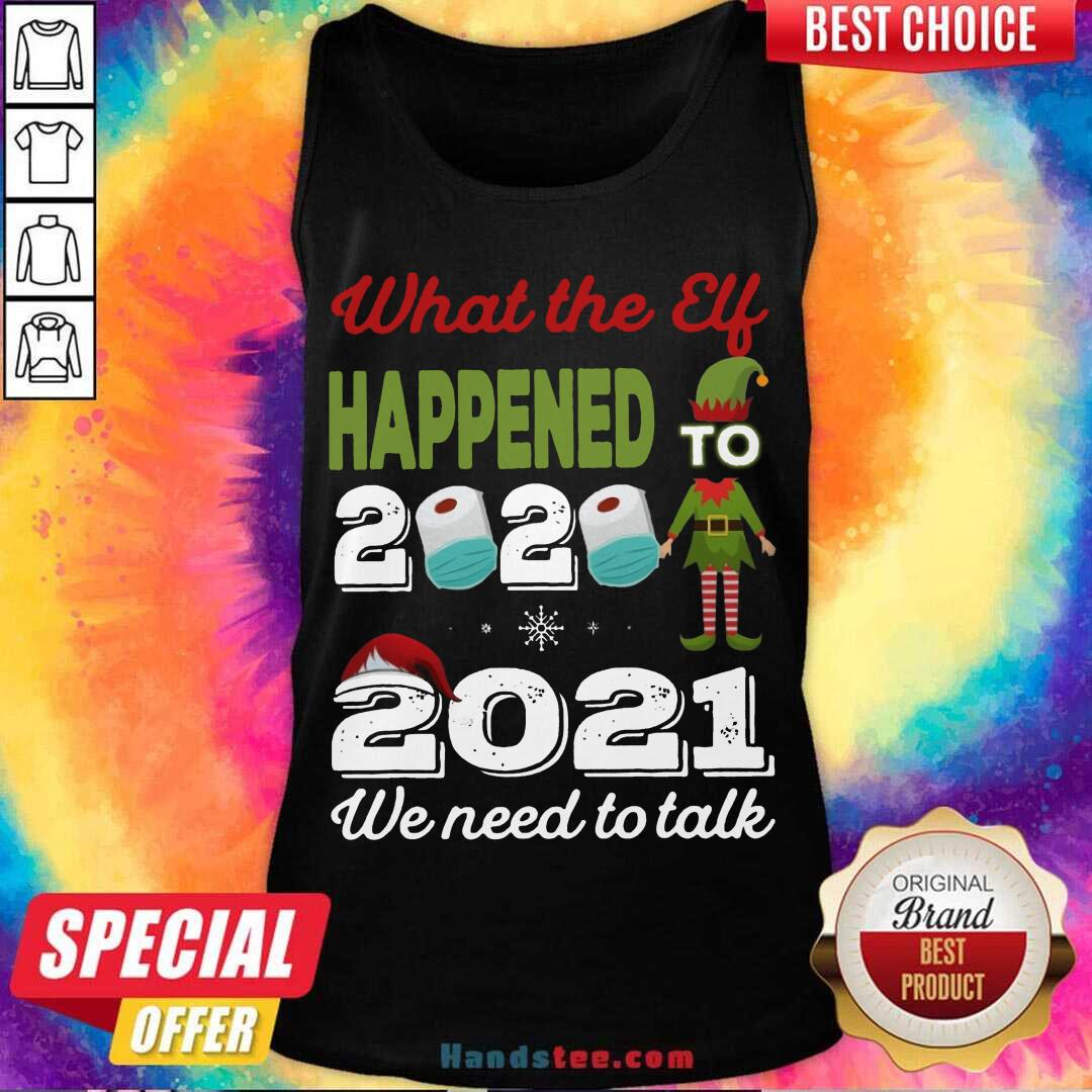 2021 We Need To Talk What The Elf Happened To 2020 Tank-Top- Design By Handstee.com