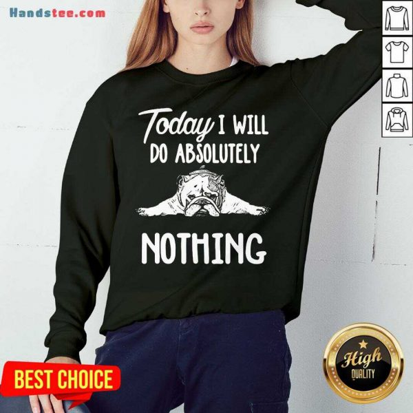 Awesome Bulldog Today I Will Do Absolutely Nothing Sweatshirt- Design By Handstee.com
