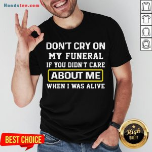 Awesome Don't Cry On My Funeral If You Didn't Care About Me When I Was Alive Shirt- Design By Handstee.com