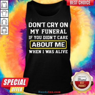Awesome Don't Cry On My Funeral If You Didn't Care About Me When I Was Alive Tank Top- Design By Handstee.com