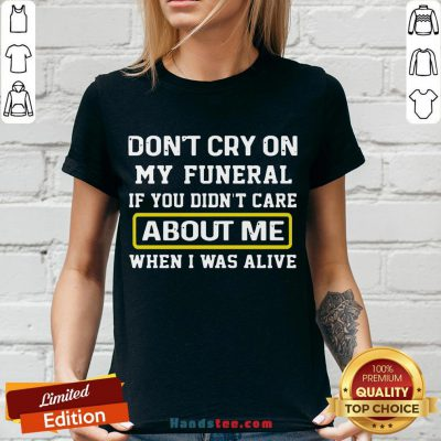Awesome Don't Cry On My Funeral If You Didn't Care About Me When I Was Alive V-neck- Design By Handstee.com