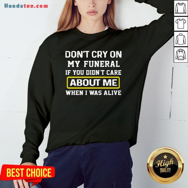 Awesome Don't Cry On My Funeral If You Didn't Care About Me When I Was Alive Sweatshirt- Design By Handstee.com