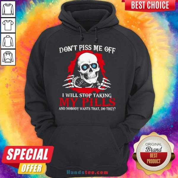 Awesome Don't Piss Me Off I Will Stop Talking My Pills And Nobody Wants That Do They Hoodie- Design By Handstee.com