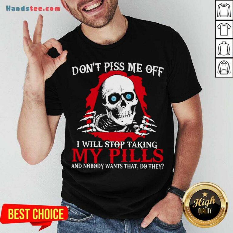 Awesome Don't Piss Me Off I Will Stop Talking My Pills And Nobody Wants That Do They Shirt- Design By Handstee.com