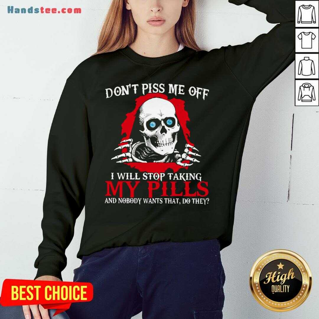 Awesome Don't Piss Me Off I Will Stop Talking My Pills And Nobody Wants That Do They Sweatshirt- Design By Handstee.com
