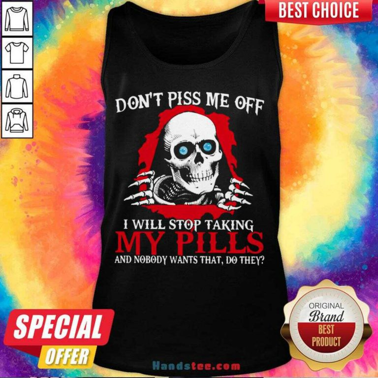 Awesome Don't Piss Me Off I Will Stop Talking My Pills And Nobody Wants That Do They Tank Top- Design By Handstee.com