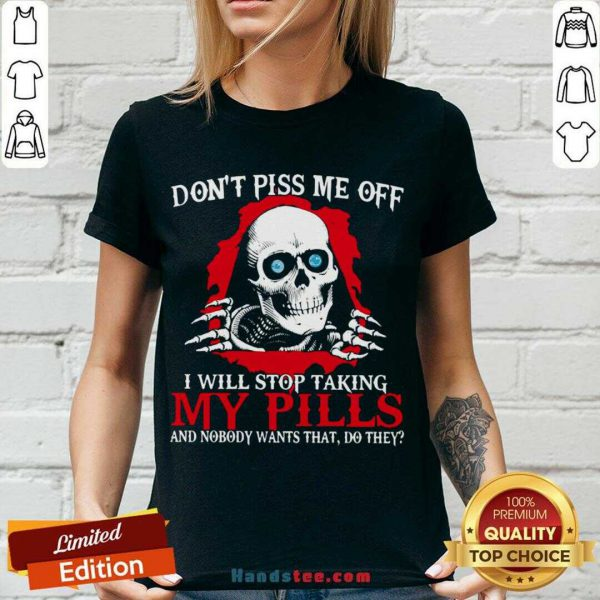Awesome Don't Piss Me Off I Will Stop Talking My Pills And Nobody Wants That Do They V-neck- Design By Handstee.com
