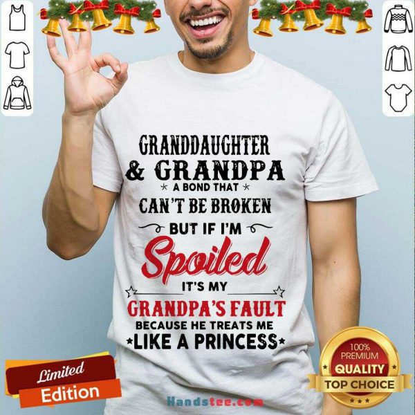 Awesome Granddaughter And Grandpa A Bond That Can'T Be Broken But If I'M Spoiled Shirt- Design By Handstee.com