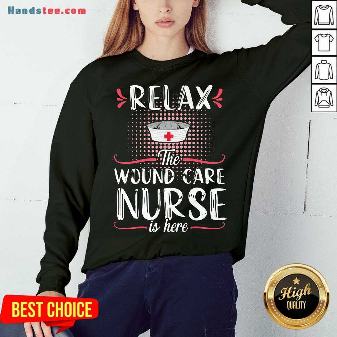 Awesome Relax The Wound Care Nurse Is Here Sweatshirt- Design By Handstee.com