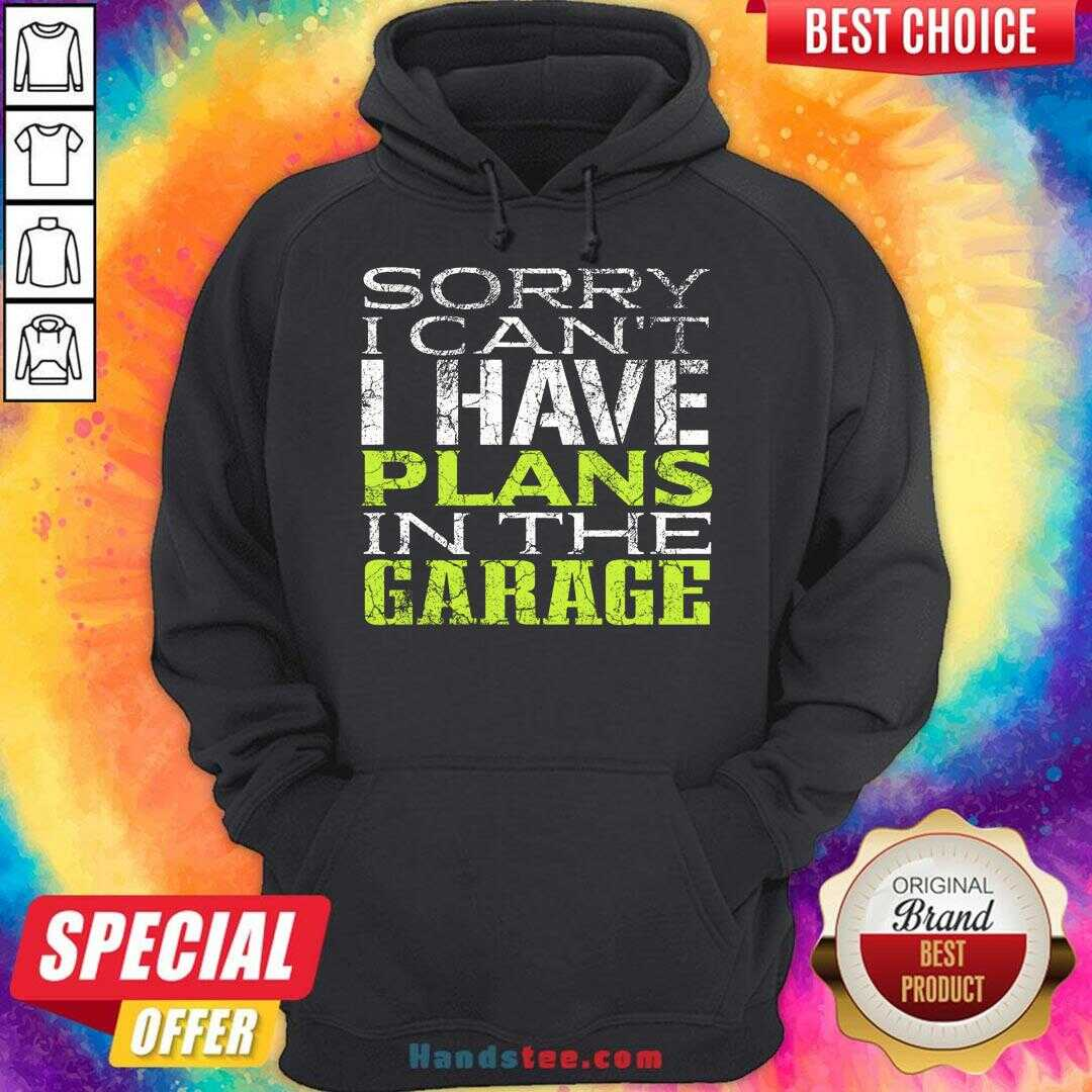 Funny Sorry I Can't I Have Plans In The Garage Hoodie- Design By Handstee.com