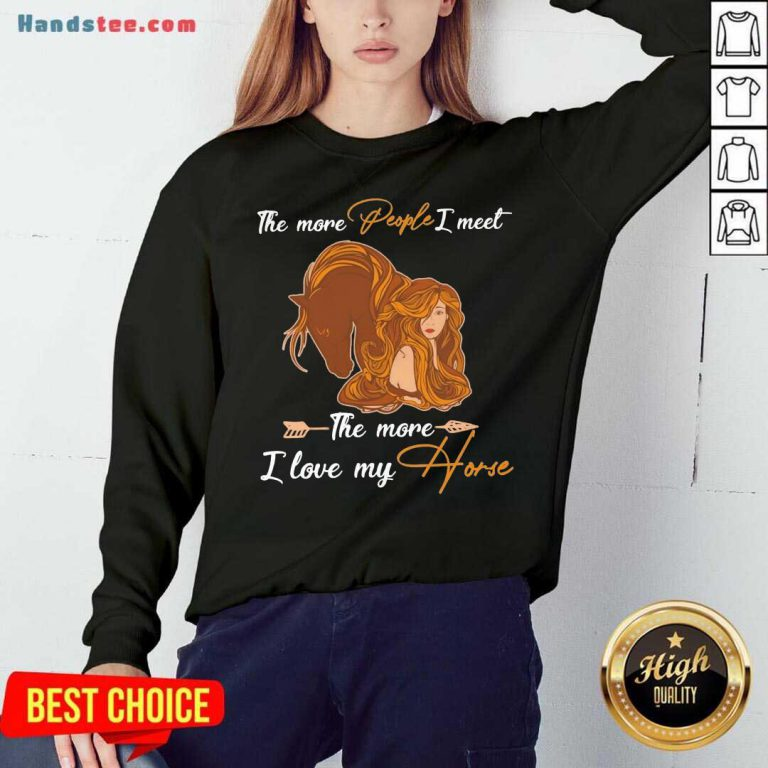 The More People I Meet The More I Love My Horse Sweatshirt- Design By Handstee.com