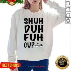 Good Shuh Duh Fuh Cup Sweatshirt- Design By Proposetees.com
