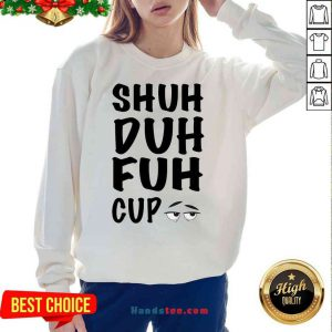 Good Shuh Duh Fuh Cup Sweatshirt- Design By Proposetees.com