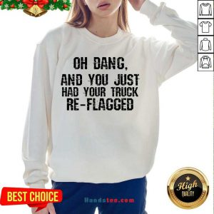 Happy Oh Dang You Just Had Your Truck Re Flagged Sweatshirt- Design By Handstee.com
