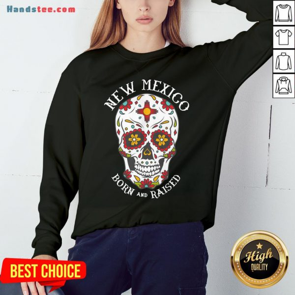 Happy Sugar Skull New Mexico Born And Raised Sweatshirt- Design By Handstee.com