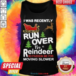 Hot I Was Recently Run Over By A Reindeer So Pardon Me For Moving Slower Christmas Tank Top- Design By Handstee.com