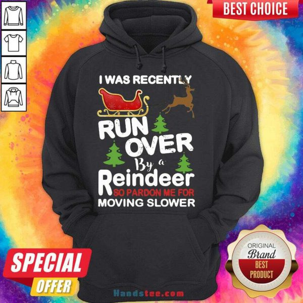 Hot I Was Recently Run Over By A Reindeer So Pardon Me For Moving Slower Christmas Hoodie- Design By Handstee.com