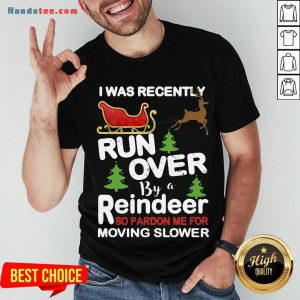 Hot I Was Recently Run Over By A Reindeer So Pardon Me For Moving Slower Christmas Shirt- Design By Handstee.com
