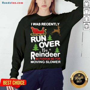 Hot I Was Recently Run Over By A Reindeer So Pardon Me For Moving Slower Christmas Sweatshirt- Design By Handstee.com