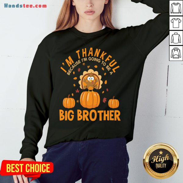Hot I'm Thankful Because I'm Going To Be A Big Brother Thanksgiving Funny Gift Sweatshirt- Design By Handstee.com