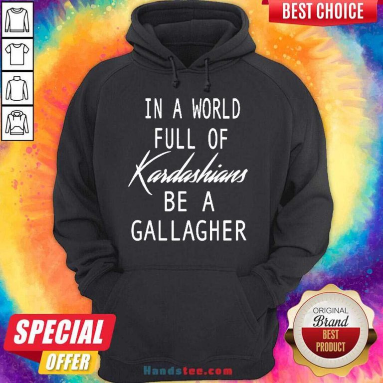 In A World Full Of Kardashians Be A Gallagher Hoodie- Design By Handstee.com