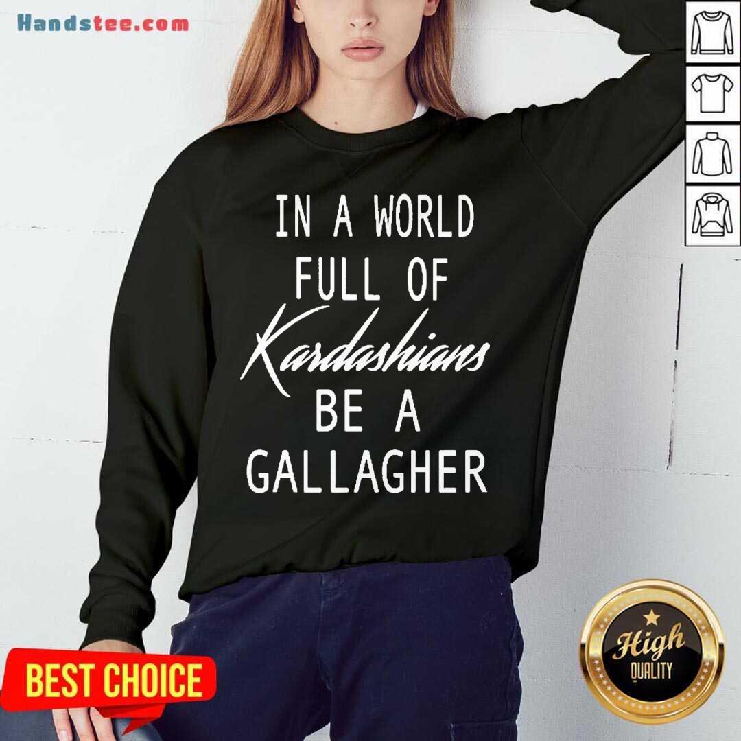 In A World Full Of Kardashians Be A Gallagher Sweatshirt- Design By Handstee.com