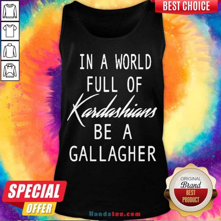 In A World Full Of Kardashians Be A Gallagher Tank-Top- Design By Handstee.com