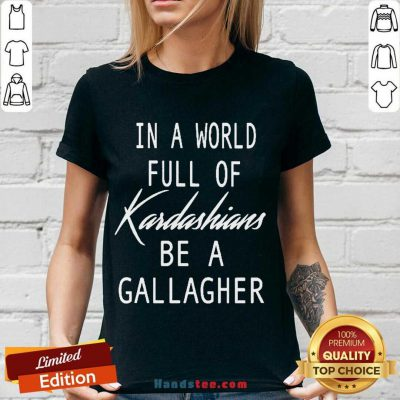 In A World Full Of Kardashians Be A Gallagher V-neck- Design By Handstee.com